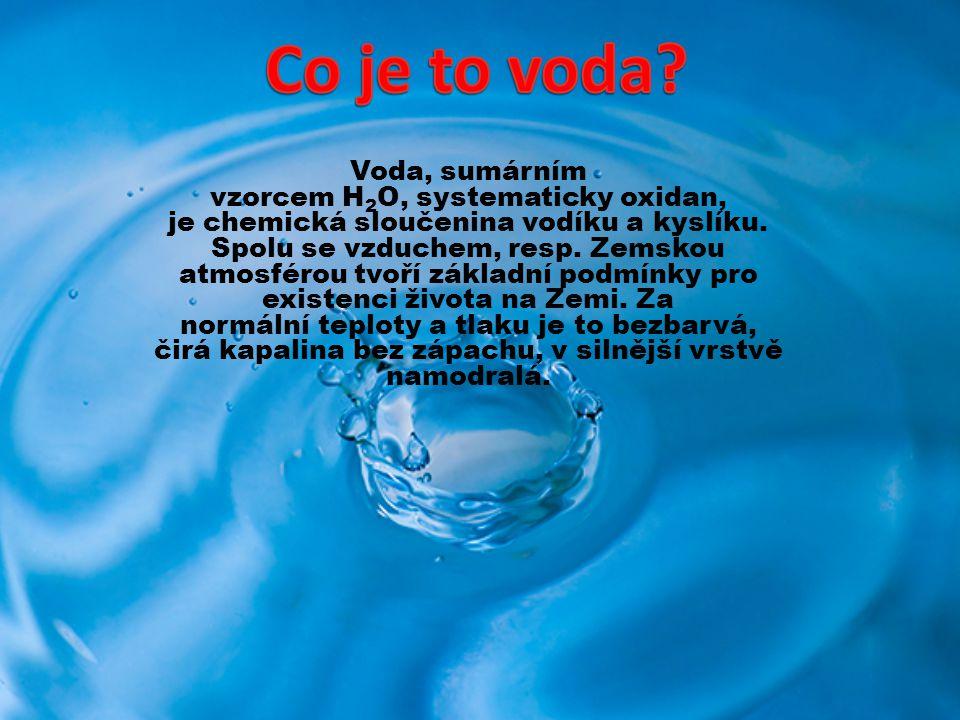 Voda, sumárním vzorcem H 2 O, systematicky oxidan, je chemická sloučenina vodíku a kyslíku. Spolu se vzduchem, resp. Zemskou atmosférou tvoří základní