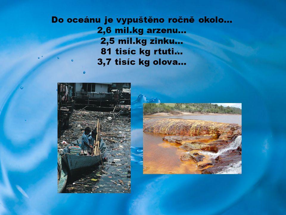 Do oceánu je vypuštěno ročně okolo… 2,6 mil.kg arzenu… 2,5 mil.kg zinku… 81 tisíc kg rtuti… 3,7 tisíc kg olova…