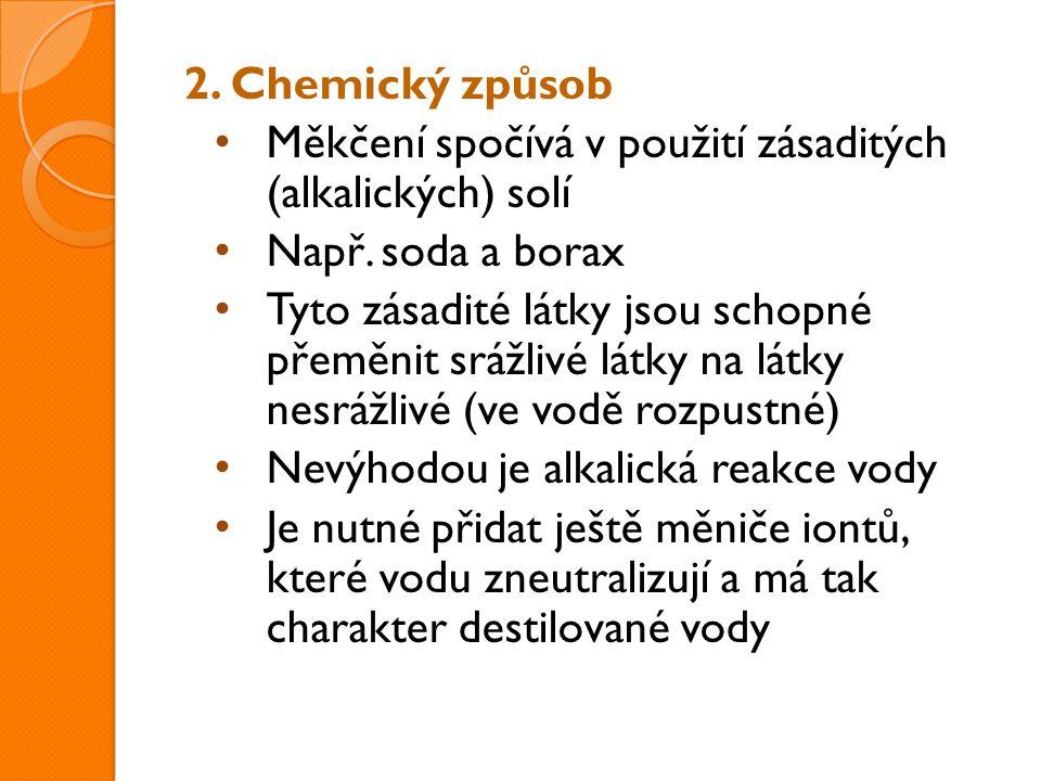 2. Chemický způsob Měkčení spočívá v použití zásaditých (alkalických) solí Např. soda a borax Tyto zásadité látky jsou schopné přeměnit srážlivé látky