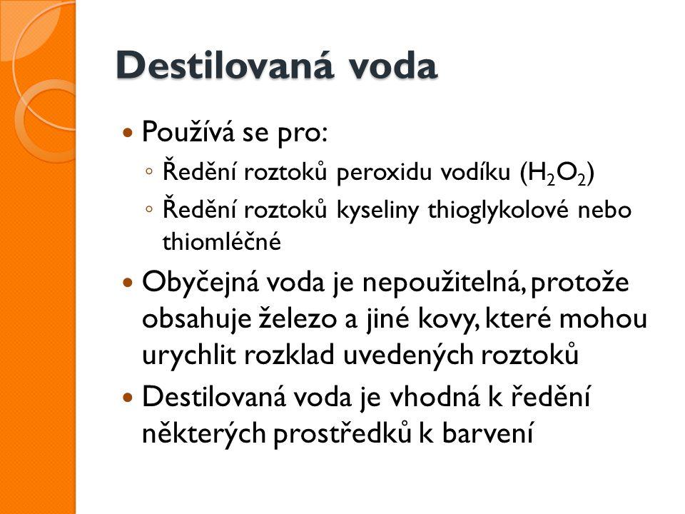 Destilovaná voda Používá se pro: ◦ Ředění roztoků peroxidu vodíku (H 2 O 2 ) ◦ Ředění roztoků kyseliny thioglykolové nebo thiomléčné Obyčejná voda je