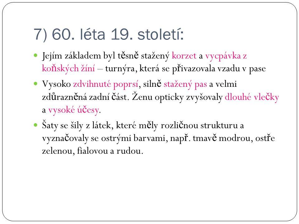 7) 60. léta 19. století: Jejím základem byl t ě sn ě stažený korzet a vycpávka z ko ň ských žíní – turnýra, která se p ř ivazovala vzadu v pase Vysoko