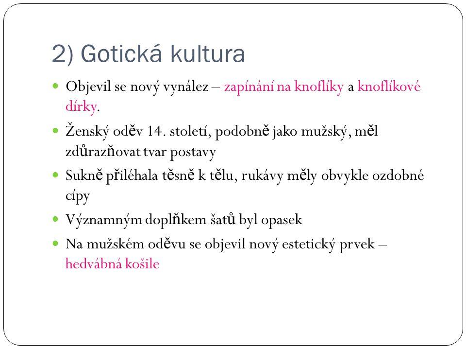 2) Gotická kultura Objevil se nový vynález – zapínání na knoflíky a knoflíkové dírky. Ženský od ě v 14. století, podobn ě jako mužský, m ě l zd ů raz