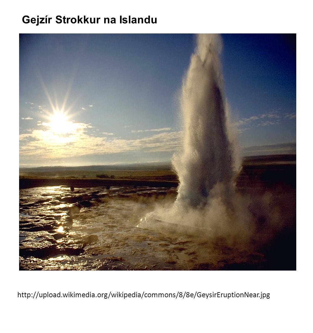 http://upload.wikimedia.org/wikipedia/commons/8/8e/GeysirEruptionNear.jpg Gejzír Strokkur na Islandu