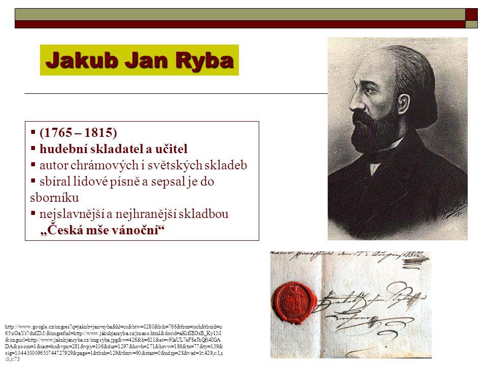 Jakub Jan Ryba  (1765 – 1815)  hudební skladatel a učitel  autor chrámových i světských skladeb  sbíral lidové písně a sepsal je do sborníku  nej