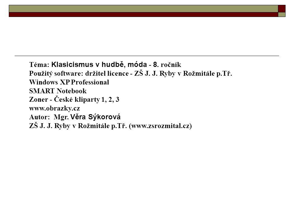 Téma: Klasicismus v hudbě, móda - 8. ročník Použitý software: držitel licence - ZŠ J. J. Ryby v Rožmitále p.Tř. Windows XP Professional SMART Notebook