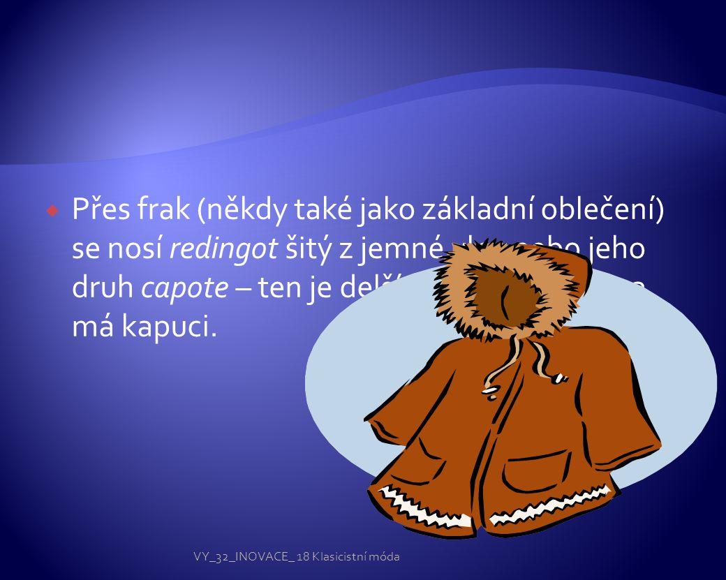  Přes frak (někdy také jako základní oblečení) se nosí redingot šitý z jemné vlny nebo jeho druh capote – ten je delší z černého sukna a má kapuci.