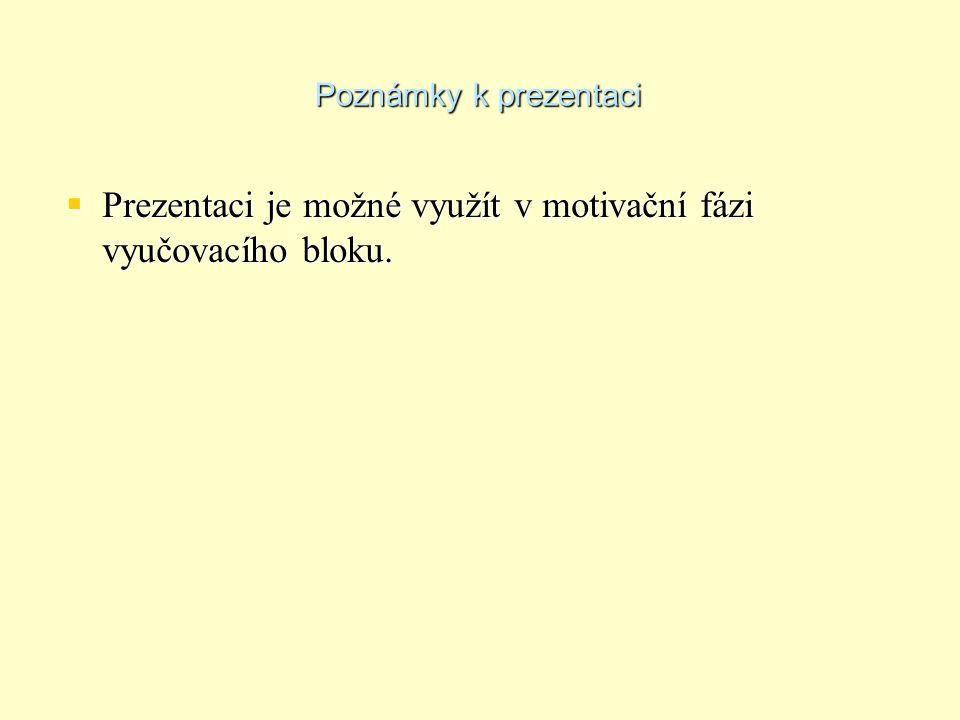 Poznámky k prezentaci  Prezentaci je možné využít v motivační fázi vyučovacího bloku.