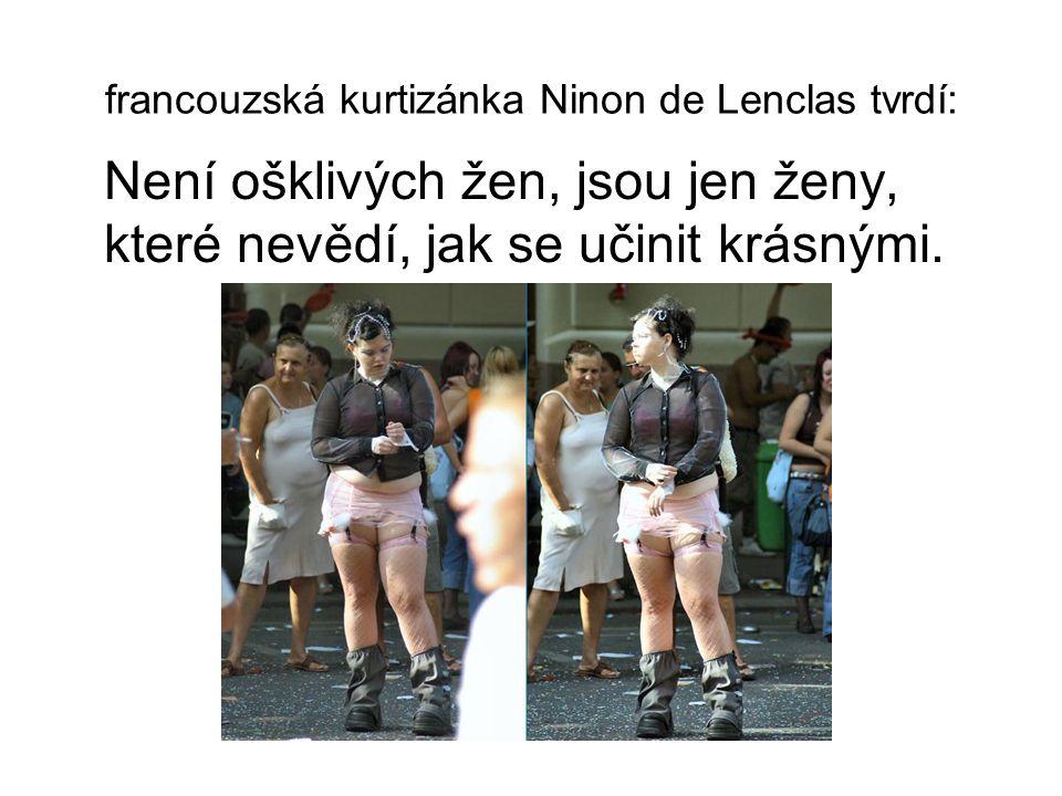 francouzská kurtizánka Ninon de Lenclas tvrdí: Není ošklivých žen, jsou jen ženy, které nevědí, jak se učinit krásnými.