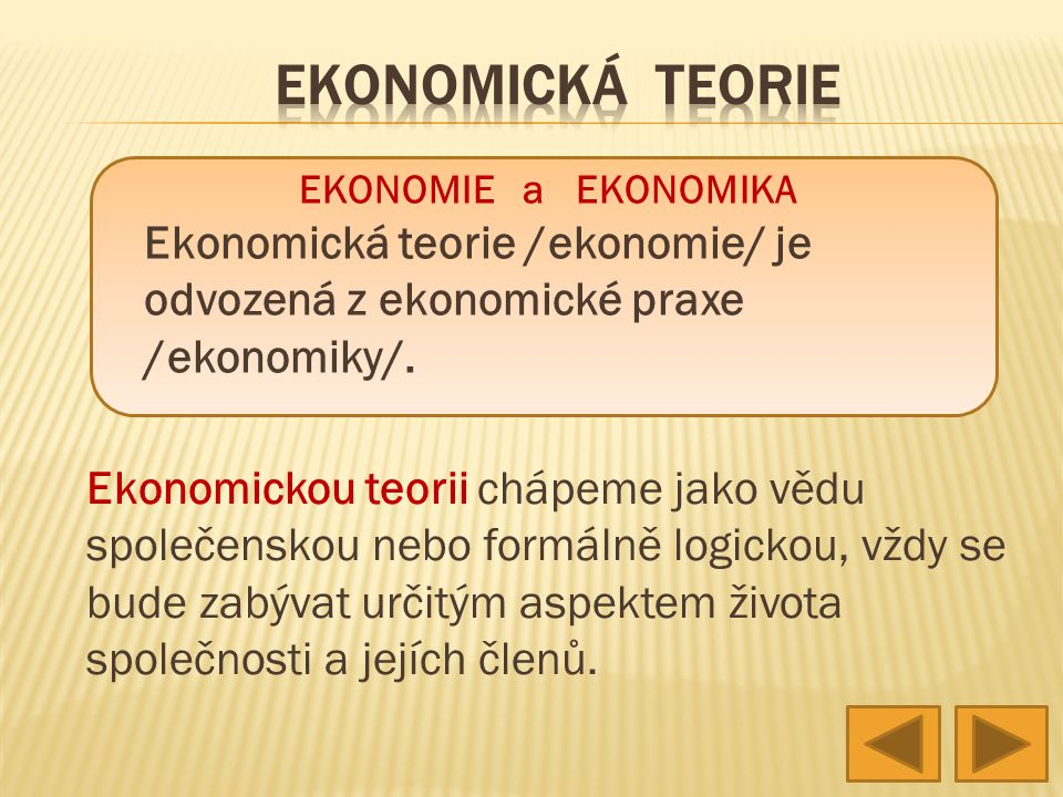 Ekonomickou teorii chápeme jako vědu společenskou nebo formálně logickou, vždy se bude zabývat určitým aspektem života společnosti a jejích členů. EKO