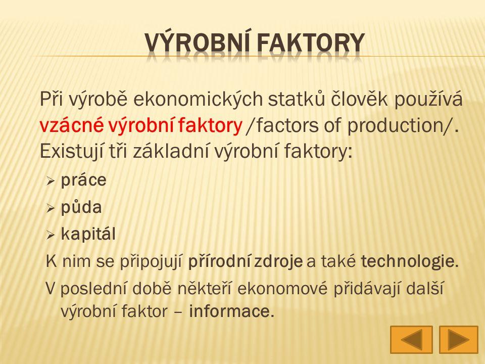 Při výrobě ekonomických statků člověk používá vzácné výrobní faktory /factors of production/. Existují tři základní výrobní faktory:  práce  půda 