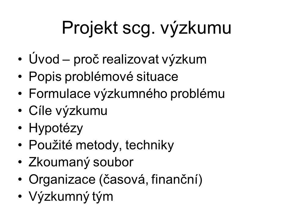 Projekt scg. výzkumu Úvod – proč realizovat výzkum Popis problémové situace Formulace výzkumného problému Cíle výzkumu Hypotézy Použité metody, techni