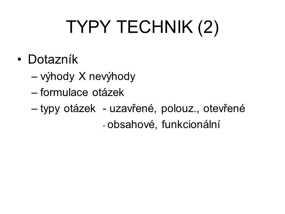 TYPY TECHNIK (2) Dotazník –výhody X nevýhody –formulace otázek –typy otázek - uzavřené, polouz., otevřené - obsahové, funkcionální