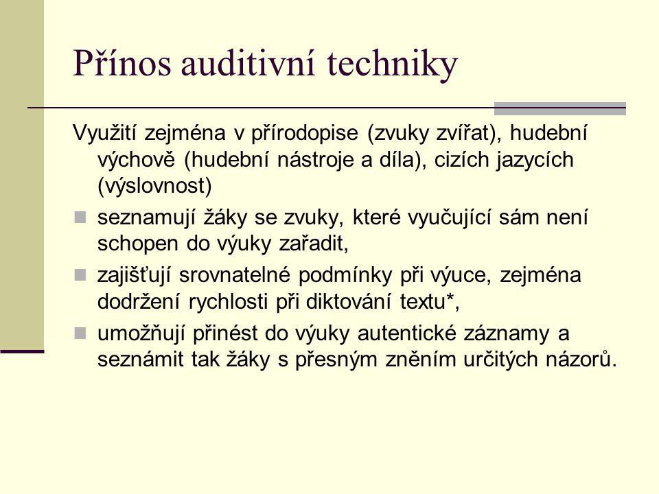 Přínos auditivní techniky Využití zejména v přírodopise (zvuky zvířat), hudební výchově (hudební nástroje a díla), cizích jazycích (výslovnost) seznamují žáky se zvuky, které vyučující sám není schopen do výuky zařadit, zajišťují srovnatelné podmínky při výuce, zejména dodržení rychlosti při diktování textu*, umožňují přinést do výuky autentické záznamy a seznámit tak žáky s přesným zněním určitých názorů.