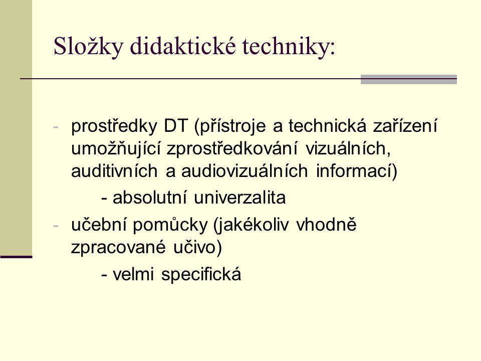 Složky didaktické techniky: - prostředky DT (přístroje a technická zařízení umožňující zprostředkování vizuálních, auditivních a audiovizuálních informací) - absolutní univerzalita - učební pomůcky (jakékoliv vhodně zpracované učivo) - velmi specifická