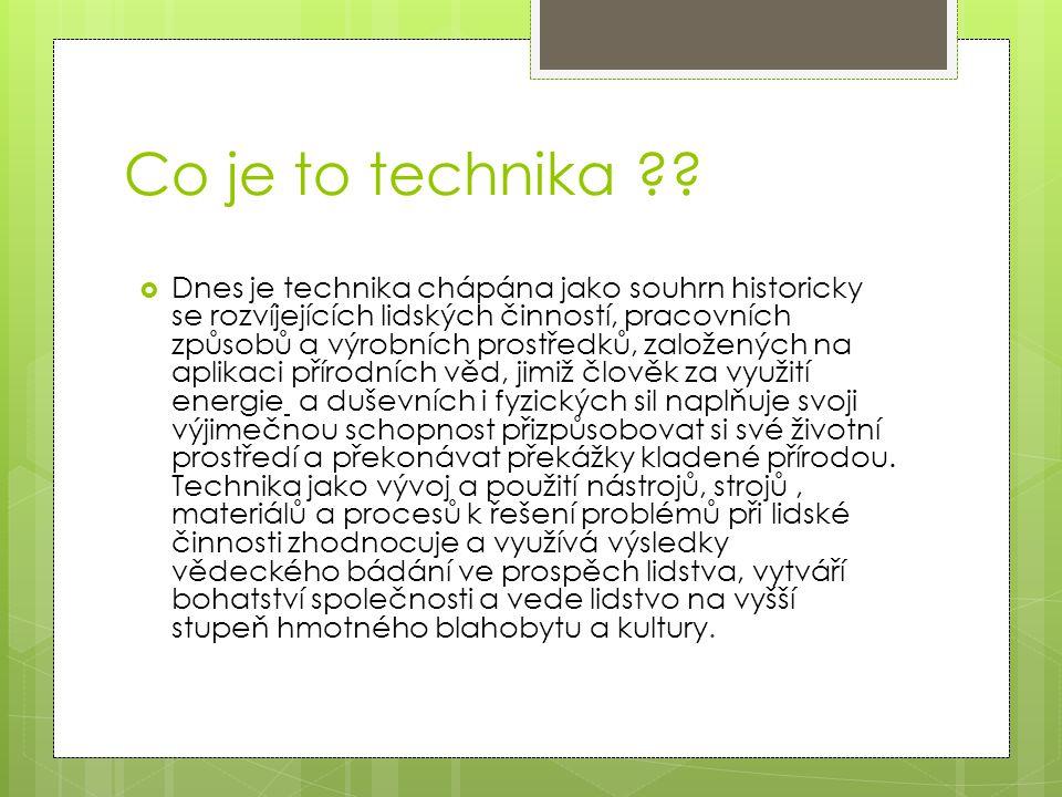 Co je to technika ??  Dnes je technika chápána jako souhrn historicky se rozvíjejících lidských činností, pracovních způsobů a výrobních prostředků,