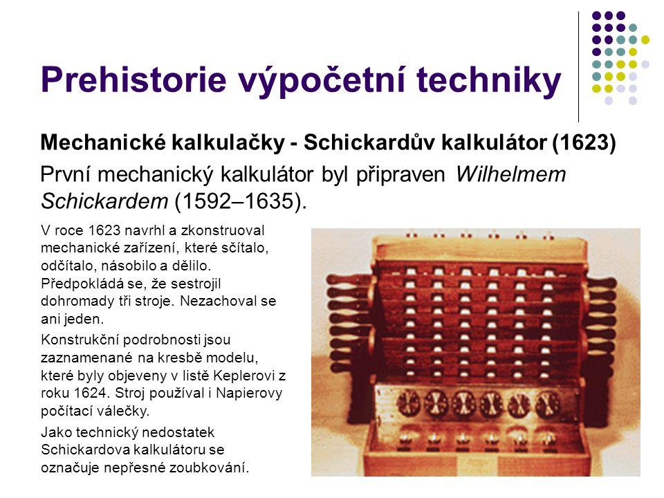 Prehistorie výpočetní techniky Mechanické kalkulačky - Schickardův kalkulátor (1623) První mechanický kalkulátor byl připraven Wilhelmem Schickardem (