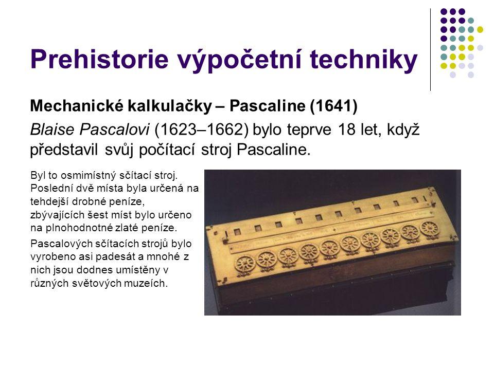 Prehistorie výpočetní techniky Mechanické kalkulačky – Pascaline (1641) Blaise Pascalovi (1623–1662) bylo teprve 18 let, když představil svůj počítací