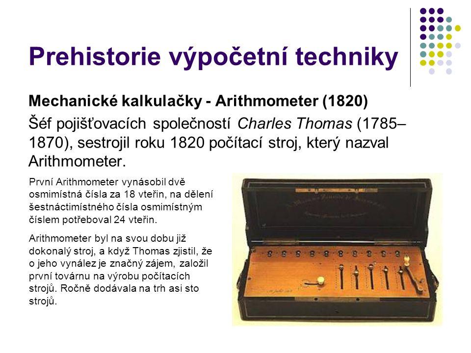 Prehistorie výpočetní techniky Mechanické kalkulačky - Arithmometer (1820) Šéf pojišťovacích společností Charles Thomas (1785– 1870), sestrojil roku 1
