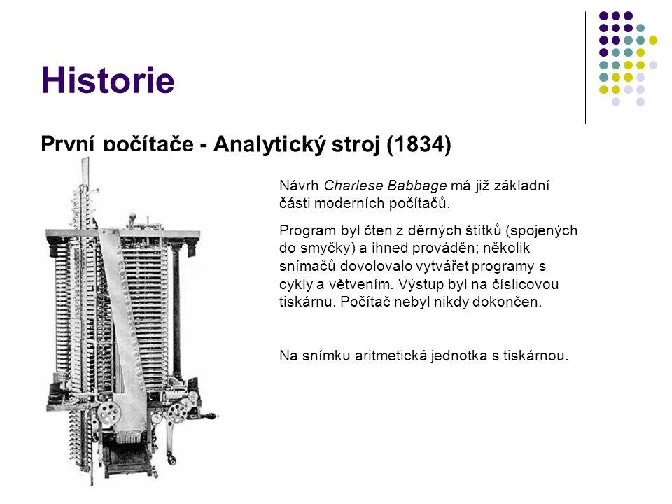 Historie První počítače - Analytický stroj (1834) Návrh Charlese Babbage má již základní části moderních počítačů. Program byl čten z děrných štítků (
