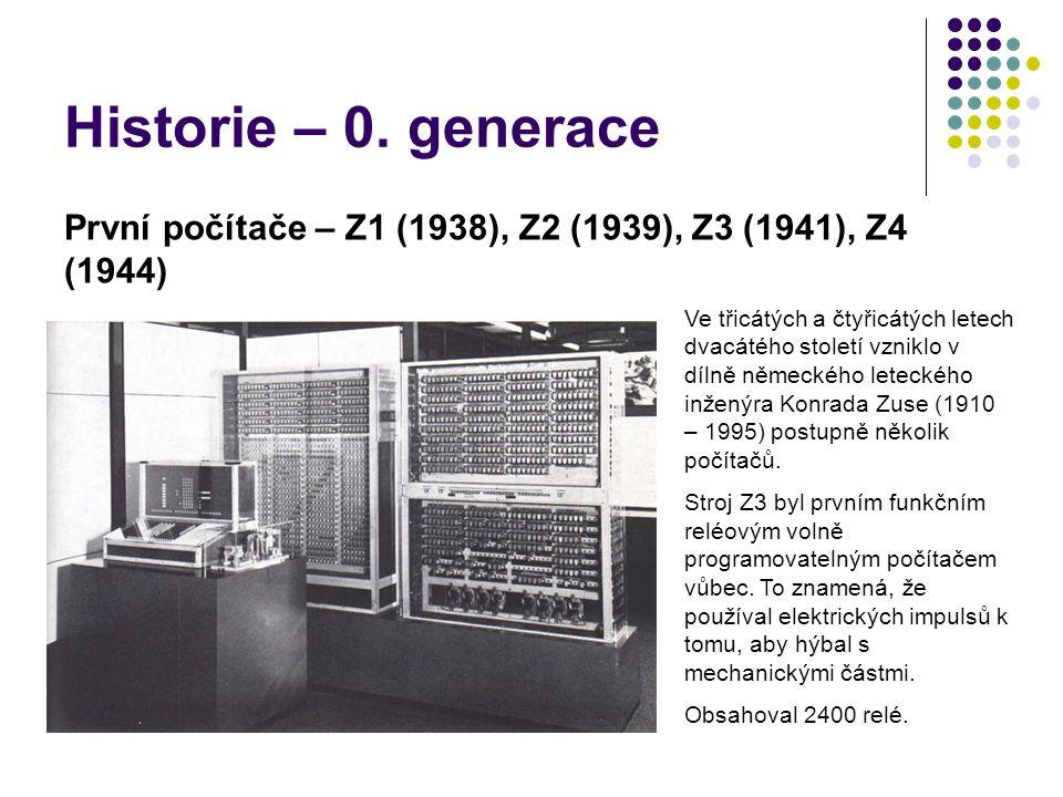 Historie – 0. generace První počítače – Z1 (1938), Z2 (1939), Z3 (1941), Z4 (1944) Ve třicátých a čtyřicátých letech dvacátého století vzniklo v dílně