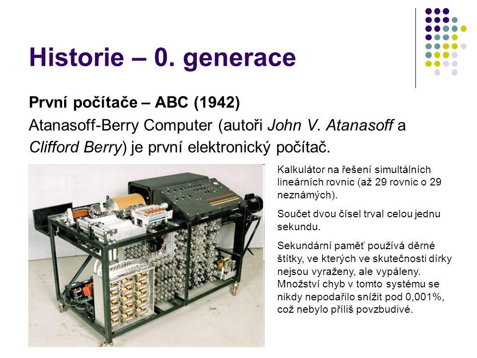 Historie – 0. generace První počítače – ABC (1942) Atanasoff-Berry Computer (autoři John V. Atanasoff a Clifford Berry) je první elektronický počítač.