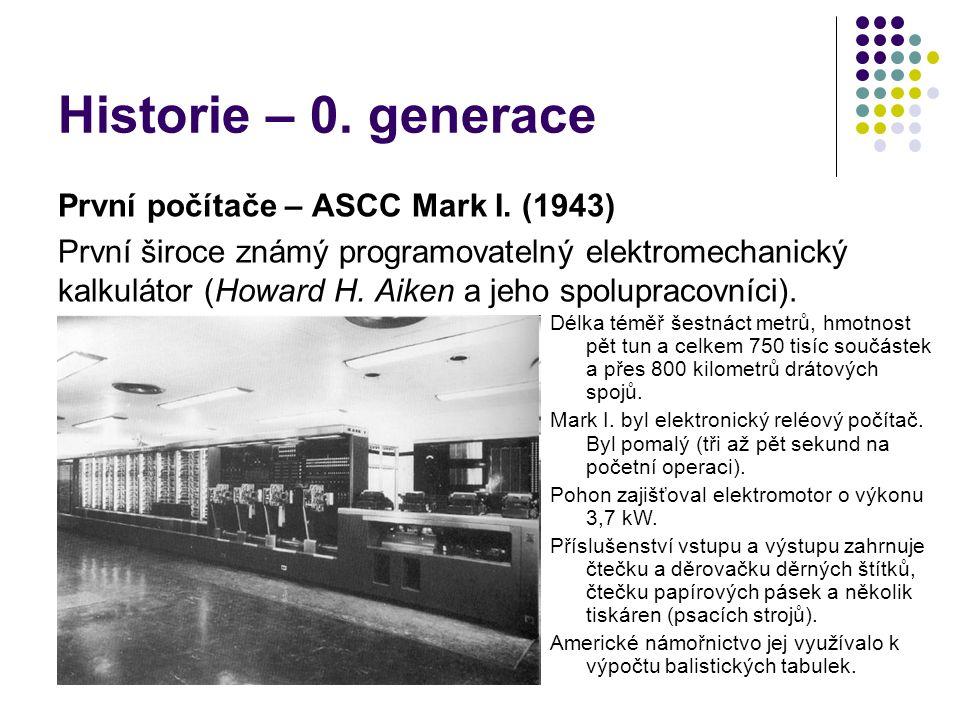 Historie – 0. generace První počítače – ASCC Mark I. (1943) První široce známý programovatelný elektromechanický kalkulátor (Howard H. Aiken a jeho sp