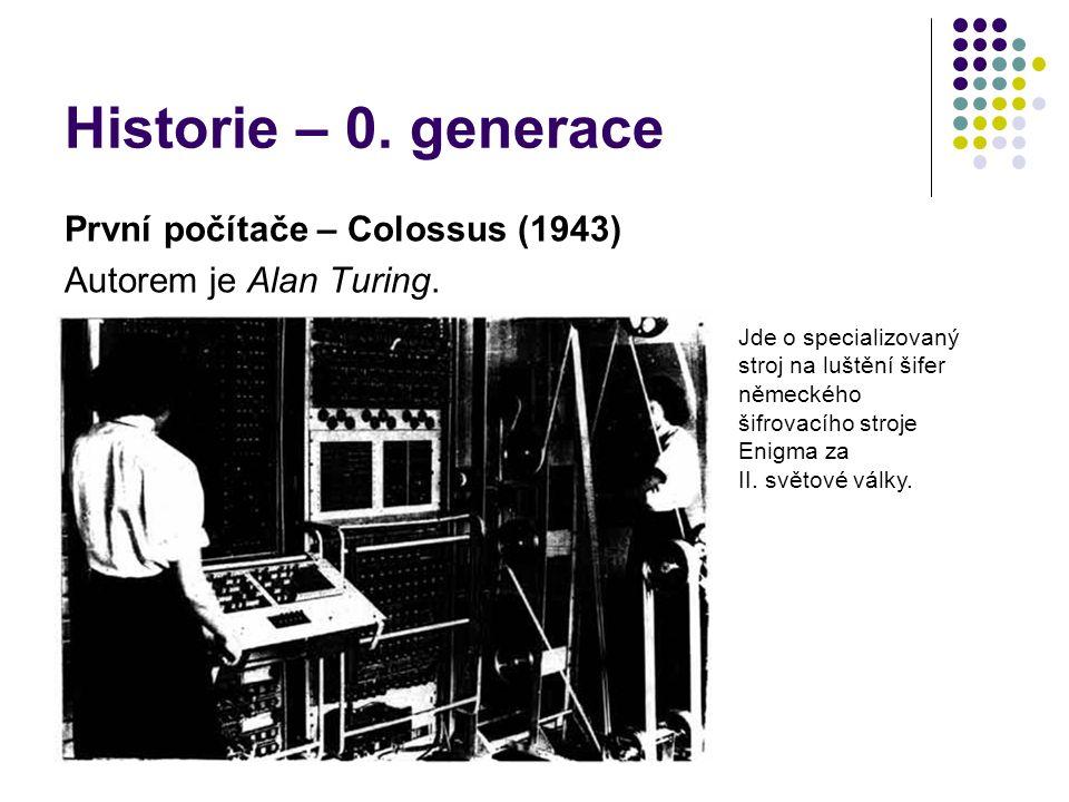Historie – 0. generace První počítače – Colossus (1943) Autorem je Alan Turing. Jde o specializovaný stroj na luštění šifer německého šifrovacího stro