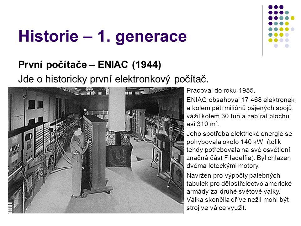Historie – 1. generace První počítače – ENIAC (1944) Jde o historicky první elektronkový počítač. Pracoval do roku 1955. ENIAC obsahoval 17 468 elektr