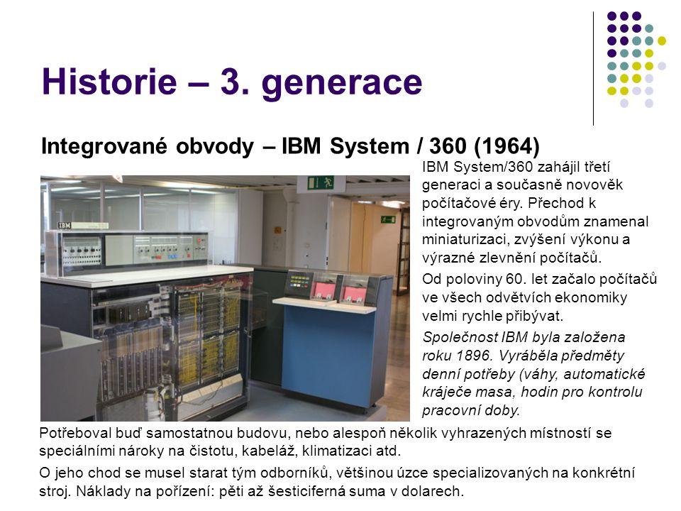Historie – 3. generace Integrované obvody – IBM System / 360 (1964) IBM System/360 zahájil třetí generaci a současně novověk počítačové éry. Přechod k