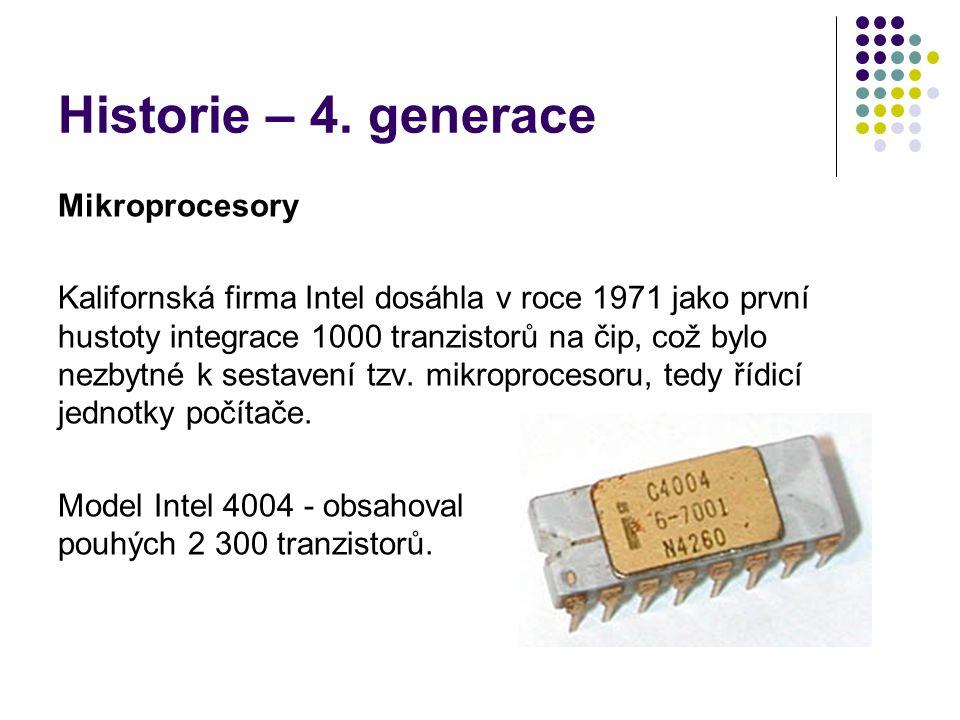 Historie – 4. generace Mikroprocesory Kalifornská firma Intel dosáhla v roce 1971 jako první hustoty integrace 1000 tranzistorů na čip, což bylo nezby