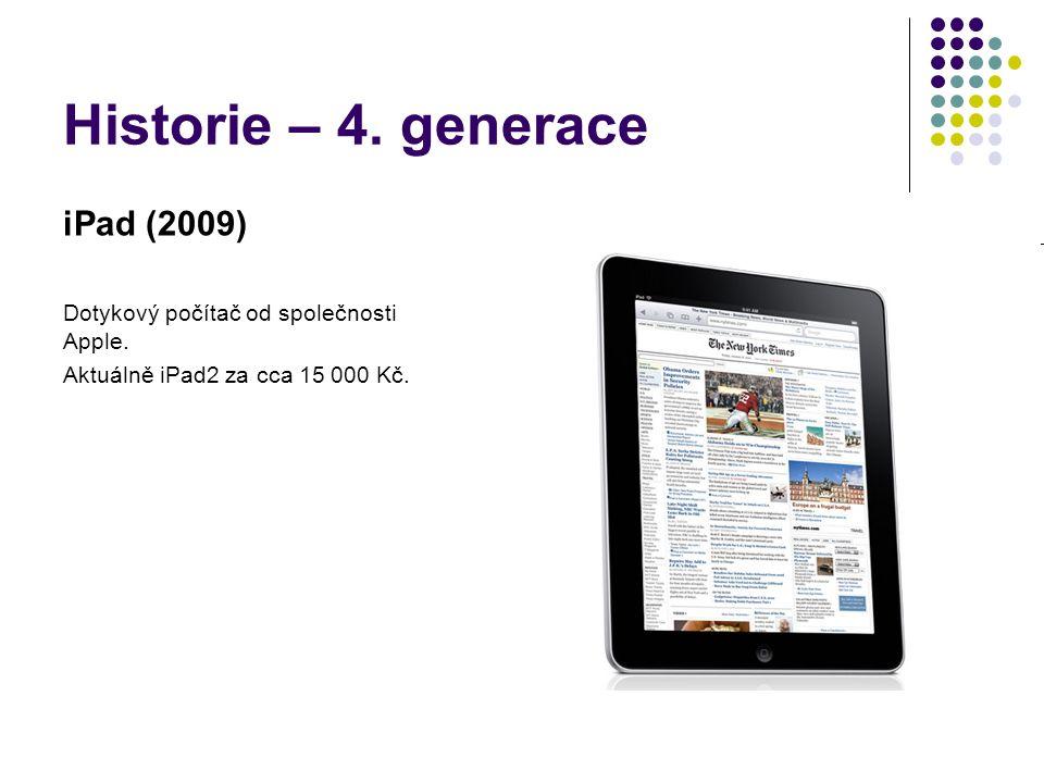 Historie – 4. generace iPad (2009) Dotykový počítač od společnosti Apple. Aktuálně iPad2 za cca 15 000 Kč.