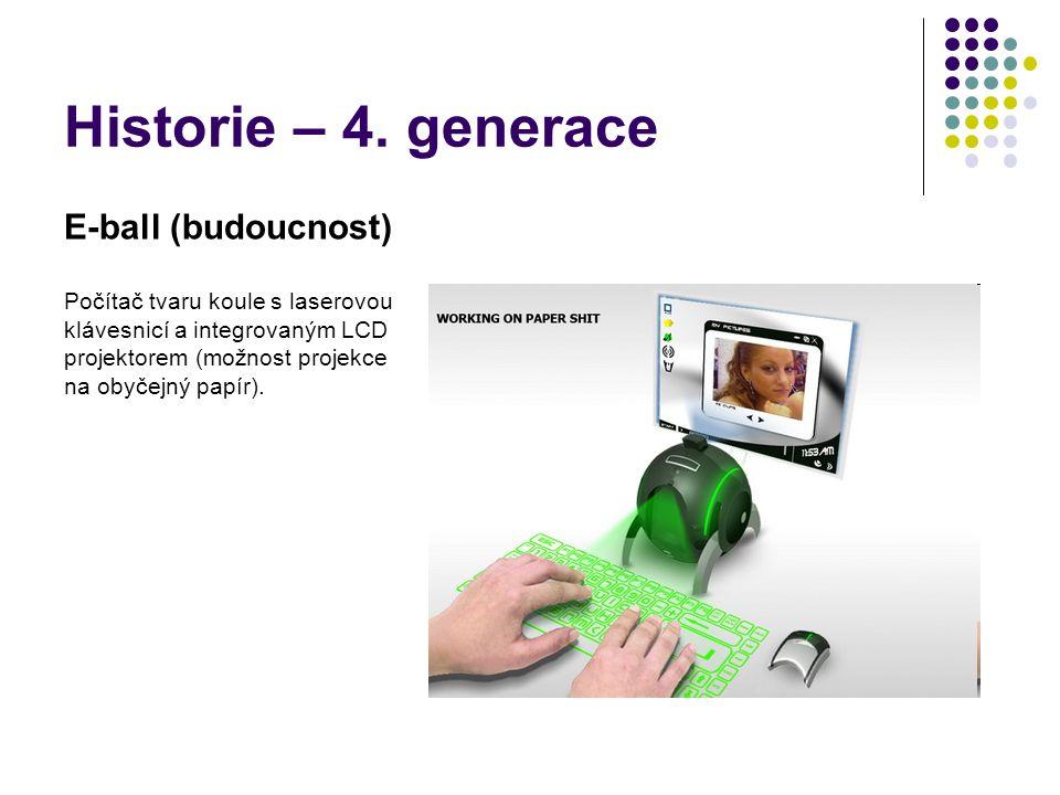Historie – 4. generace E-ball (budoucnost) Počítač tvaru koule s laserovou klávesnicí a integrovaným LCD projektorem (možnost projekce na obyčejný pap