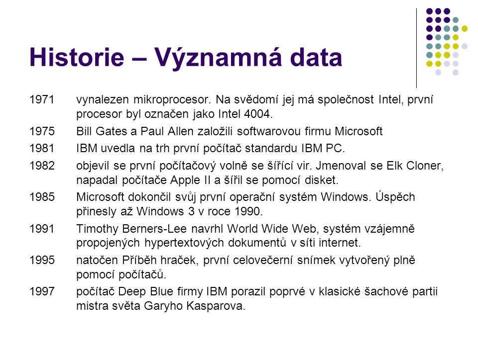 Historie – Významná data 1971 vynalezen mikroprocesor. Na svědomí jej má společnost Intel, první procesor byl označen jako Intel 4004. 1975 Bill Gates