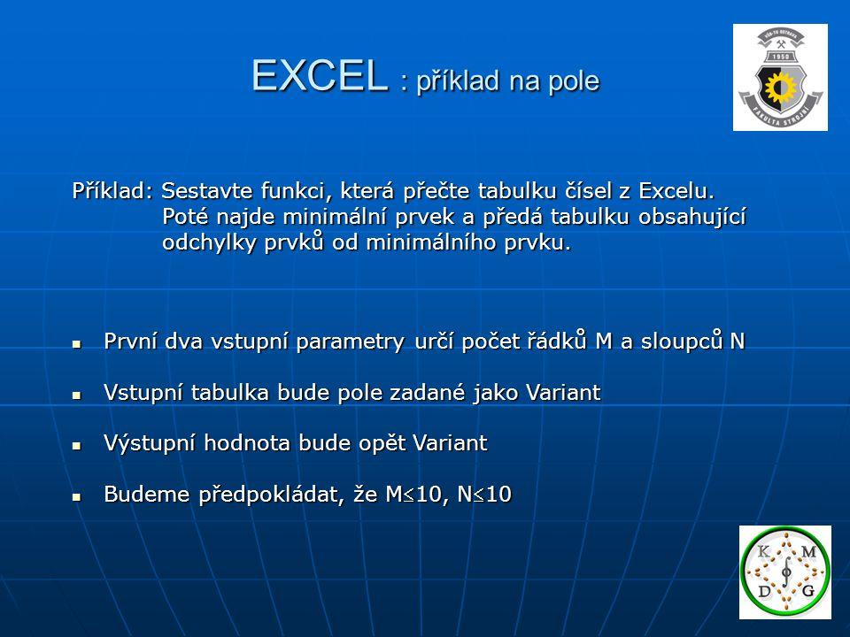 EXCEL : příklad na pole Příklad: Sestavte funkci, která přečte tabulku čísel z Excelu. Poté najde minimální prvek a předá tabulku obsahující Poté najd
