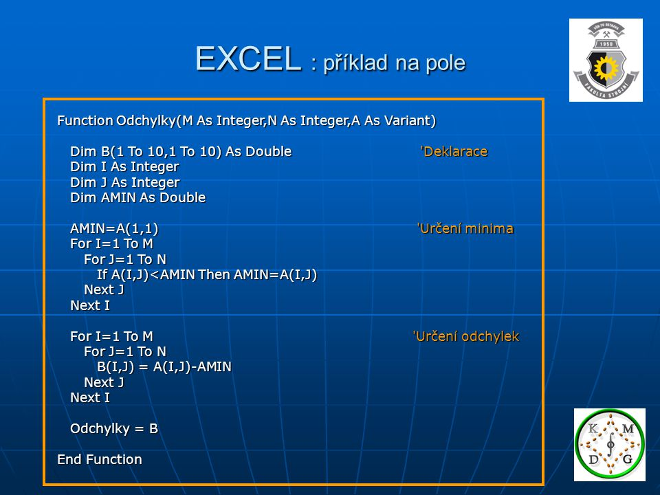EXCEL : příklad na pole Function Odchylky(M As Integer,N As Integer,A As Variant) Dim B(1 To 10,1 To 10) As Double Deklarace Dim B(1 To 10,1 To 10) As Double Deklarace Dim I As Integer Dim I As Integer Dim J As Integer Dim J As Integer Dim AMIN As Double Dim AMIN As Double AMIN=A(1,1) Určení minima AMIN=A(1,1) Určení minima For I=1 To M For I=1 To M For J=1 To N For J=1 To N If A(I,J)<AMIN Then AMIN=A(I,J) If A(I,J)<AMIN Then AMIN=A(I,J) Next J Next J Next I Next I For I=1 To M Určení odchylek For I=1 To M Určení odchylek For J=1 To N For J=1 To N B(I,J) = A(I,J)-AMIN B(I,J) = A(I,J)-AMIN Next J Next J Next I Next I Odchylky = B Odchylky = B End Function