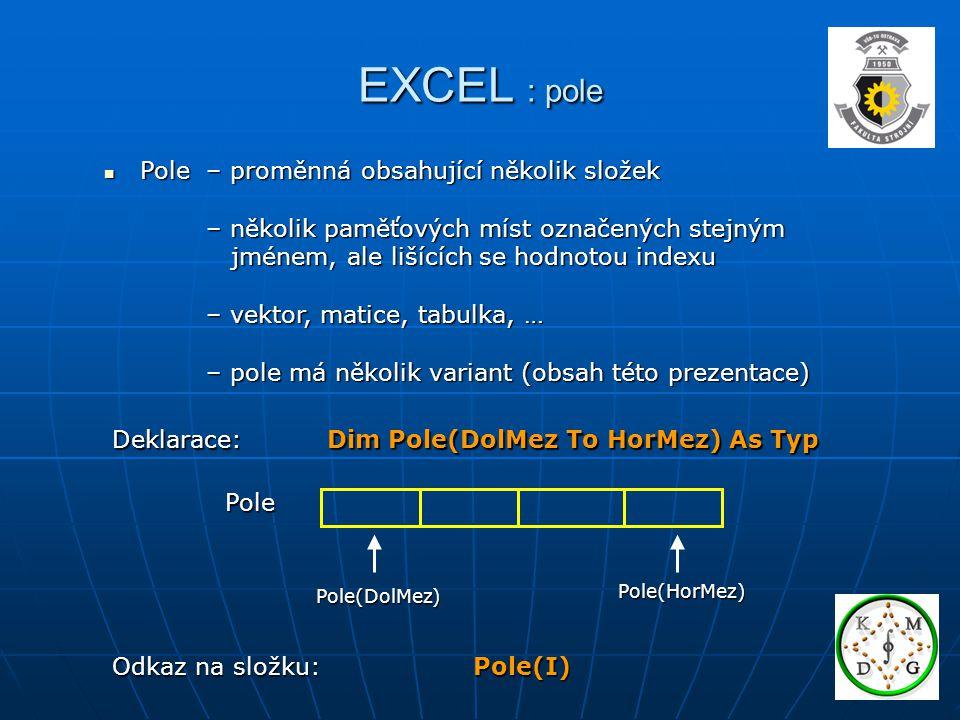 EXCEL : pole Pole – proměnná obsahující několik složek Pole – proměnná obsahující několik složek – několik paměťových míst označených stejným – několi