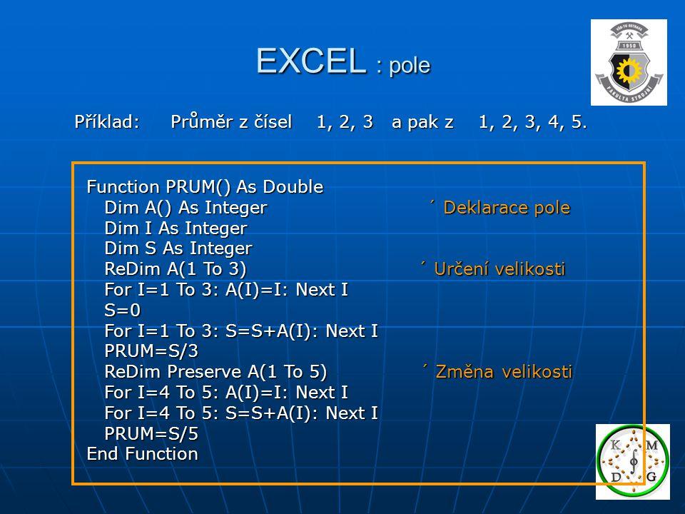 EXCEL : pole Příklad: Průměr z čísel 1, 2, 3 a pak z 1, 2, 3, 4, 5. Function PRUM() As Double Dim A() As Integer ´ Deklarace pole Dim A() As Integer ´