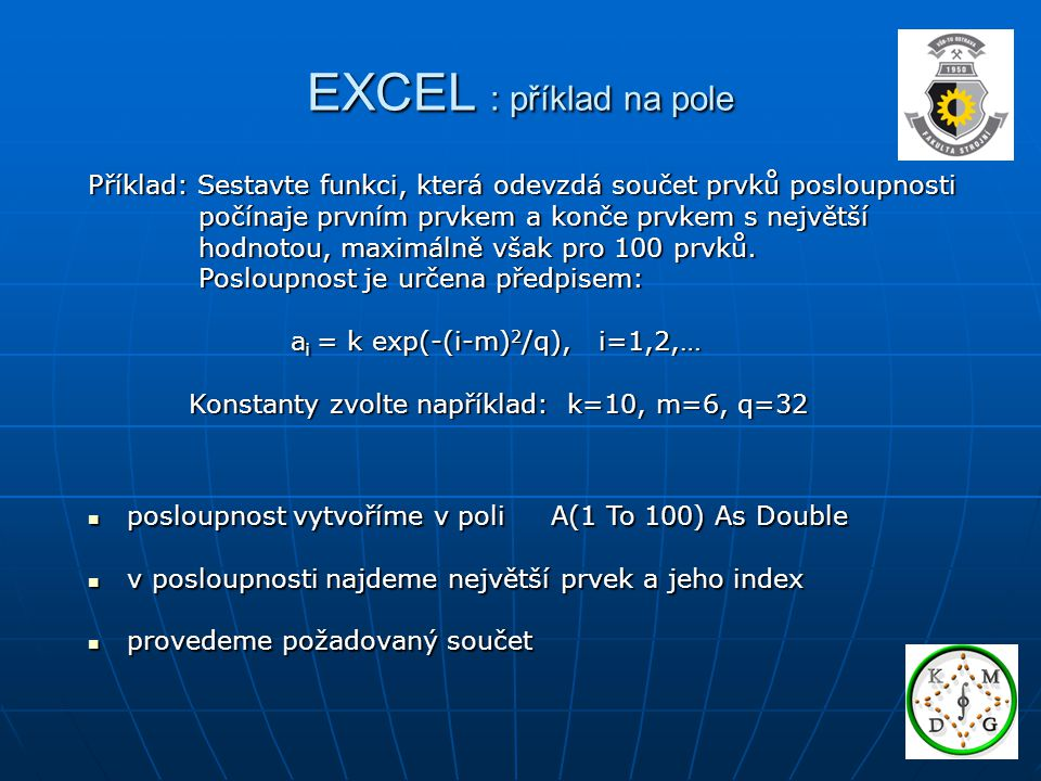 EXCEL : příklad na pole Příklad: Sestavte funkci, která odevzdá součet prvků posloupnosti počínaje prvním prvkem a konče prvkem s největší počínaje pr