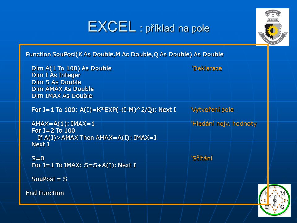 EXCEL : příklad na pole Function SouPosl(K As Double,M As Double,Q As Double) As Double Dim A(1 To 100) As Double Deklarace Dim A(1 To 100) As Double Deklarace Dim I As Integer Dim I As Integer Dim S As Double Dim S As Double Dim AMAX As Double Dim AMAX As Double Dim IMAX As Double Dim IMAX As Double For I=1 To 100: A(I)=K*EXP(-(I-M)^2/Q): Next I Vytvoření pole For I=1 To 100: A(I)=K*EXP(-(I-M)^2/Q): Next I Vytvoření pole AMAX=A(1): IMAX=1 Hledání nejv.