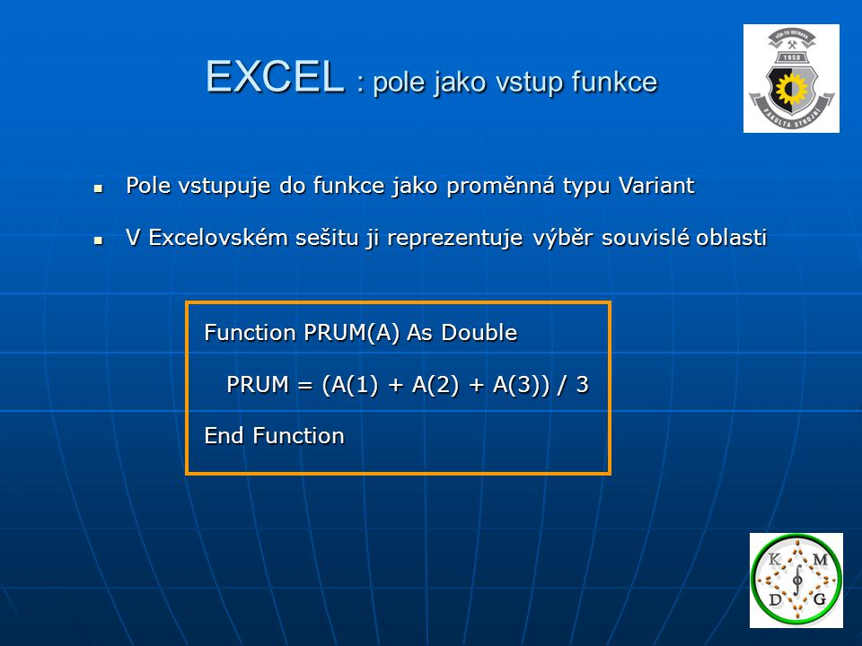 EXCEL : pole jako vstup funkce Pole vstupuje do funkce jako proměnná typu Variant Pole vstupuje do funkce jako proměnná typu Variant V Excelovském seš