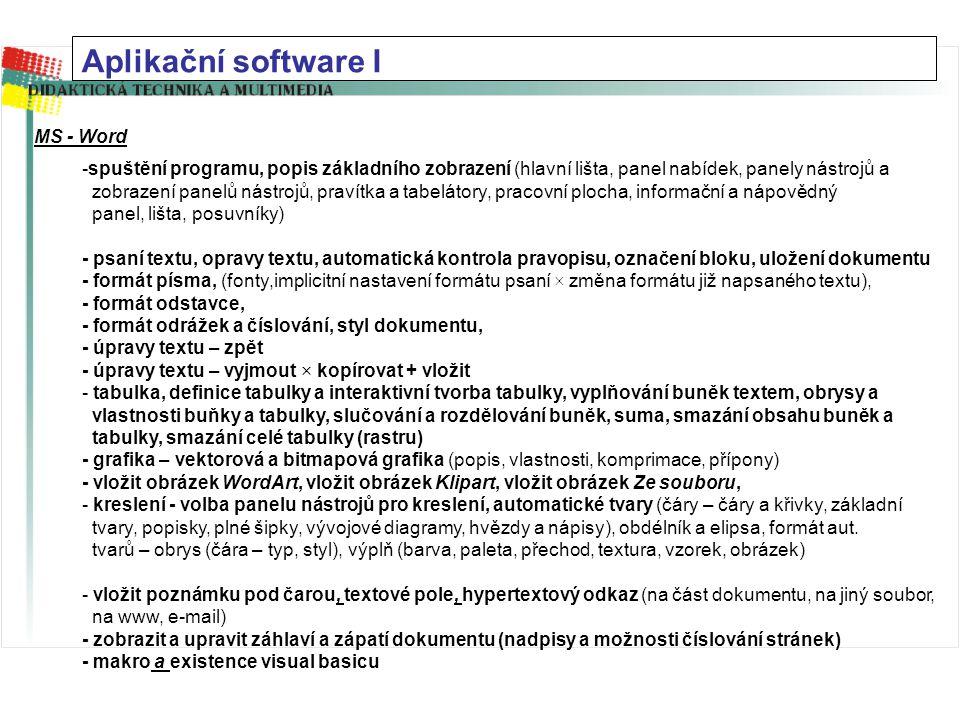 Aplikační software I MS - Word -spuštění programu, popis základního zobrazení (hlavní lišta, panel nabídek, panely nástrojů a zobrazení panelů nástrojů, pravítka a tabelátory, pracovní plocha, informační a nápovědný panel, lišta, posuvníky) - psaní textu, opravy textu, automatická kontrola pravopisu, označení bloku, uložení dokumentu - formát písma, (fonty,implicitní nastavení formátu psaní × změna formátu již napsaného textu), - formát odstavce, - formát odrážek a číslování, styl dokumentu, - úpravy textu – zpět - úpravy textu – vyjmout × kopírovat + vložit - tabulka, definice tabulky a interaktivní tvorba tabulky, vyplňování buněk textem, obrysy a vlastnosti buňky a tabulky, slučování a rozdělování buněk, suma, smazání obsahu buněk a tabulky, smazání celé tabulky (rastru) - grafika – vektorová a bitmapová grafika (popis, vlastnosti, komprimace, přípony) - vložit obrázek WordArt, vložit obrázek Klipart, vložit obrázek Ze souboru, - kreslení - volba panelu nástrojů pro kreslení, automatické tvary (čáry – čáry a křivky, základní tvary, popisky, plné šipky, vývojové diagramy, hvězdy a nápisy), obdélník a elipsa, formát aut.