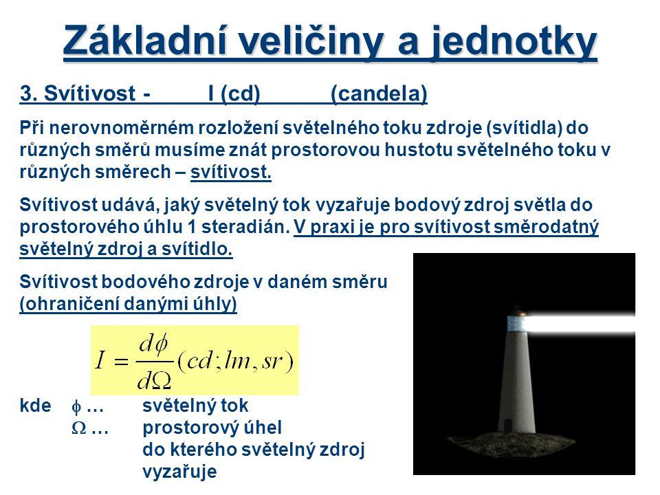 Základní veličiny a jednotky 3. Svítivost-I (cd)(candela) Při nerovnoměrném rozložení světelného toku zdroje (svítidla) do různých směrů musíme znát p
