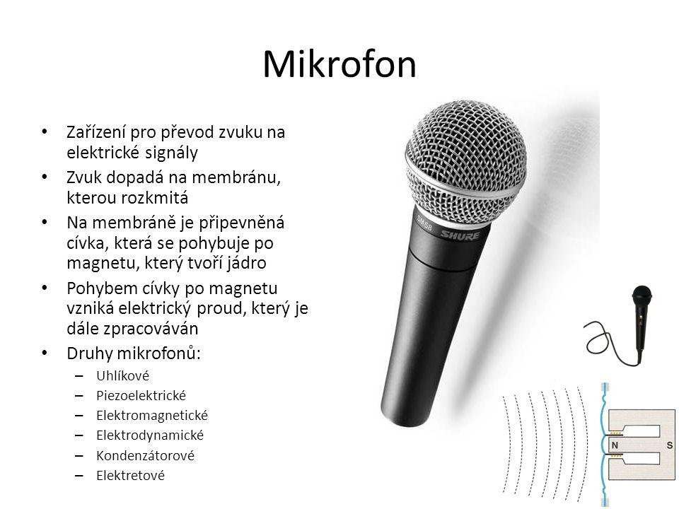 Mikrofon Zařízení pro převod zvuku na elektrické signály Zvuk dopadá na membránu, kterou rozkmitá Na membráně je připevněná cívka, která se pohybuje po magnetu, který tvoří jádro Pohybem cívky po magnetu vzniká elektrický proud, který je dále zpracováván Druhy mikrofonů: – Uhlíkové – Piezoelektrické – Elektromagnetické – Elektrodynamické – Kondenzátorové – Elektretové