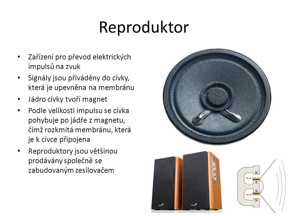 Reproduktor Zařízení pro převod elektrických impulsů na zvuk Signály jsou přiváděny do cívky, která je upevněna na membránu Jádro cívky tvoří magnet Podle velikosti impulsu se cívka pohybuje po jádře z magnetu, čímž rozkmitá membránu, která je k cívce připojena Reproduktory jsou většinou prodávány společně se zabudovaným zesilovačem