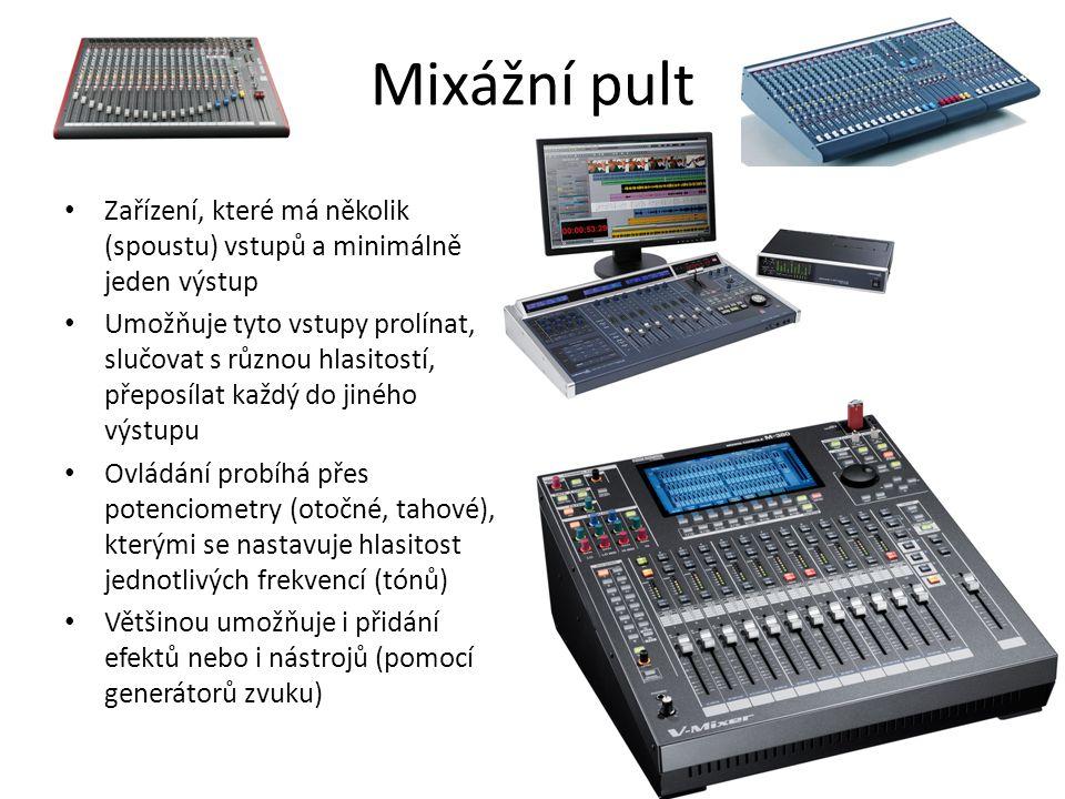 Mixážní pult Zařízení, které má několik (spoustu) vstupů a minimálně jeden výstup Umožňuje tyto vstupy prolínat, slučovat s různou hlasitostí, přeposílat každý do jiného výstupu Ovládání probíhá přes potenciometry (otočné, tahové), kterými se nastavuje hlasitost jednotlivých frekvencí (tónů) Většinou umožňuje i přidání efektů nebo i nástrojů (pomocí generátorů zvuku)