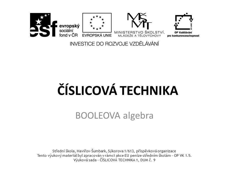 ČÍSLICOVÁ TECHNIKA BOOLEOVA algebra Střední škola, Havířov-Šumbark, Sýkorova 1/613, příspěvková organizace Tento výukový materiál byl zpracován v rámci akce EU peníze středním školám - OP VK 1.5.