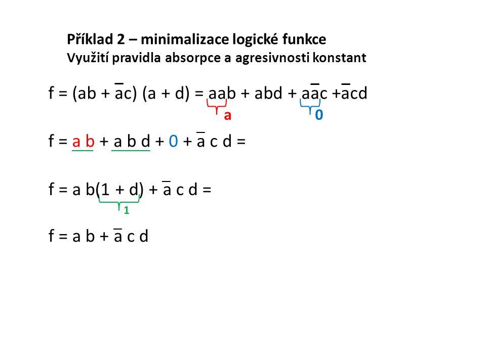 Příklad 2 – minimalizace logické funkce Využití pravidla absorpce a agresivnosti konstant f = (ab + ac) (a + d) = aab + abd + aac +acd f = a b + a b d + 0 + a c d = a f = a b(1 + d) + a c d = 1 f = a b + a c d 0