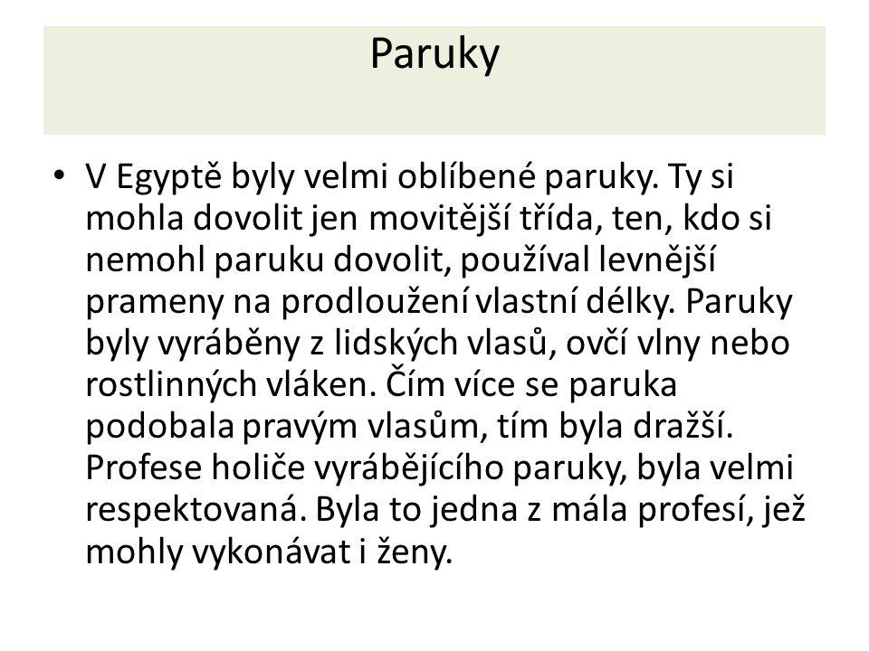Paruky V Egyptě byly velmi oblíbené paruky. Ty si mohla dovolit jen movitější třída, ten, kdo si nemohl paruku dovolit, používal levnější prameny na p