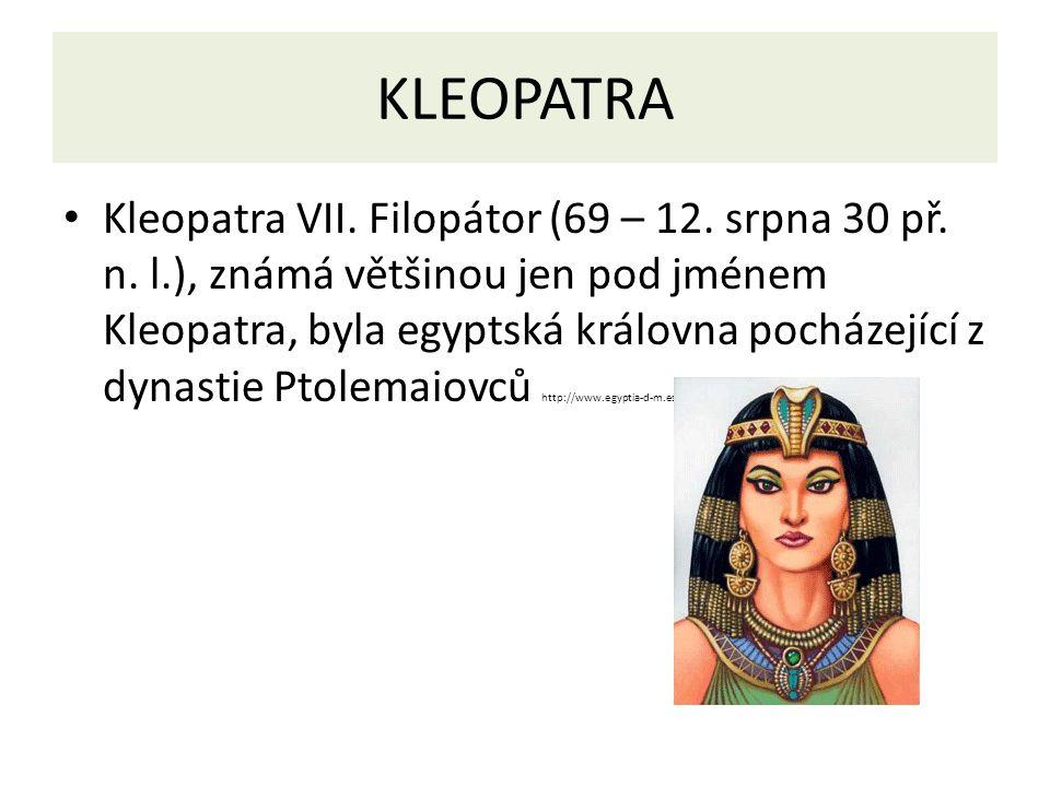 KLEOPATRA Kleopatra VII. Filopátor (69 – 12. srpna 30 př. n. l.), známá většinou jen pod jménem Kleopatra, byla egyptská královna pocházející z dynast
