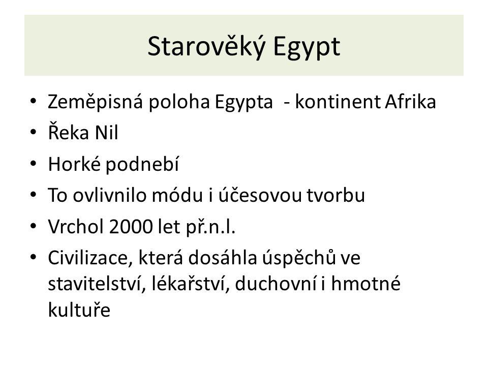 Starověký Egypt Zeměpisná poloha Egypta - kontinent Afrika Řeka Nil Horké podnebí To ovlivnilo módu i účesovou tvorbu Vrchol 2000 let př.n.l. Civiliza